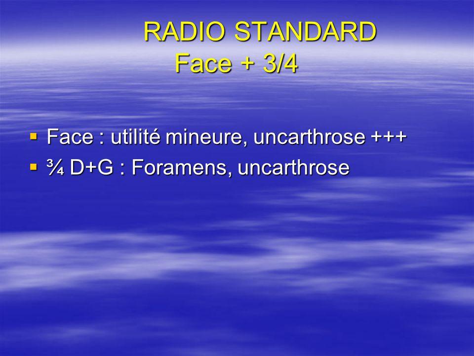 RADIO STANDARD Face + 3/4 Face : utilité mineure, uncarthrose +++ Face : utilité mineure, uncarthrose +++ ¾ D+G : Foramens, uncarthrose ¾ D+G : Forame