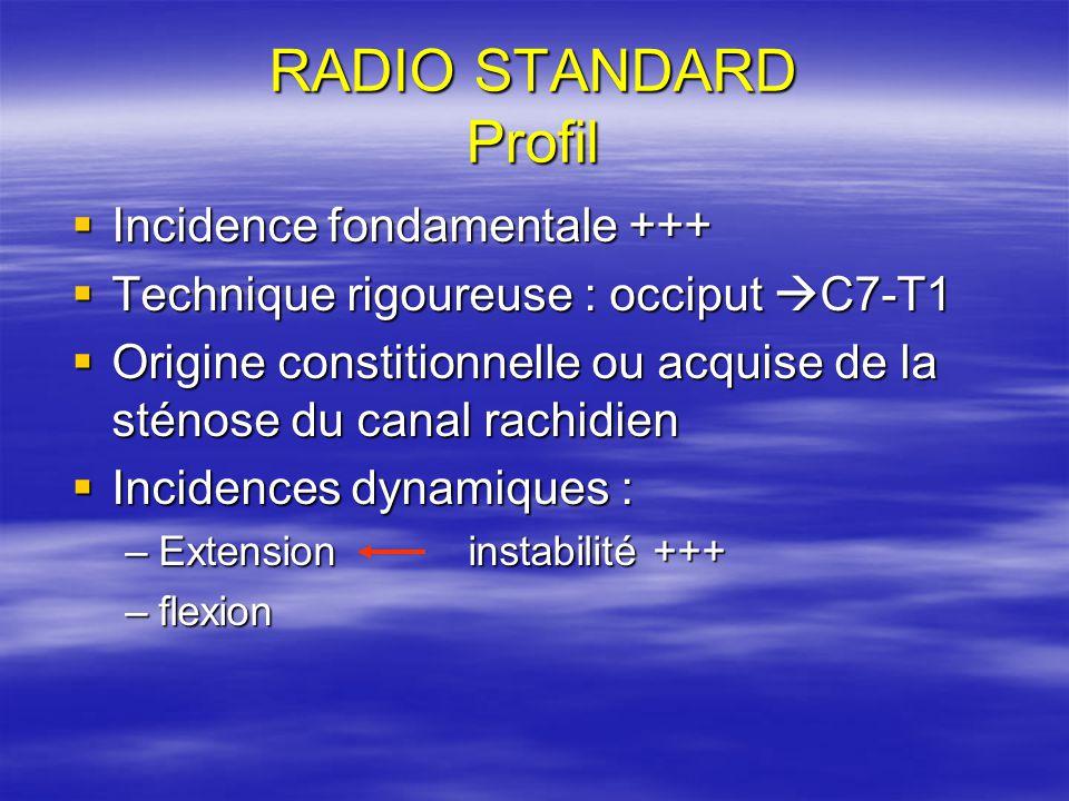 RADIO STANDARD Profil Incidence fondamentale +++ Incidence fondamentale +++ Technique rigoureuse : occiput C7-T1 Technique rigoureuse : occiput C7-T1 Origine constitionnelle ou acquise de la sténose du canal rachidien Origine constitionnelle ou acquise de la sténose du canal rachidien Incidences dynamiques : Incidences dynamiques : –Extension instabilité +++ –flexion