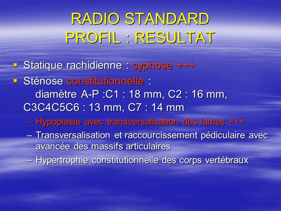 RADIO STANDARD PROFIL : RESULTAT Statique rachidienne : cyphose +++ Statique rachidienne : cyphose +++ Sténose constitutionnelle : diamètre A-P :C1 :