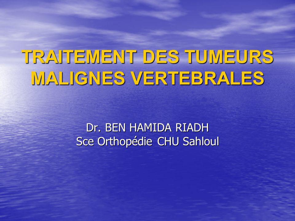 TRAITEMENT DES TUMEURS MALIGNES VERTEBRALES Dr. BEN HAMIDA RIADH Sce Orthopédie CHU Sahloul