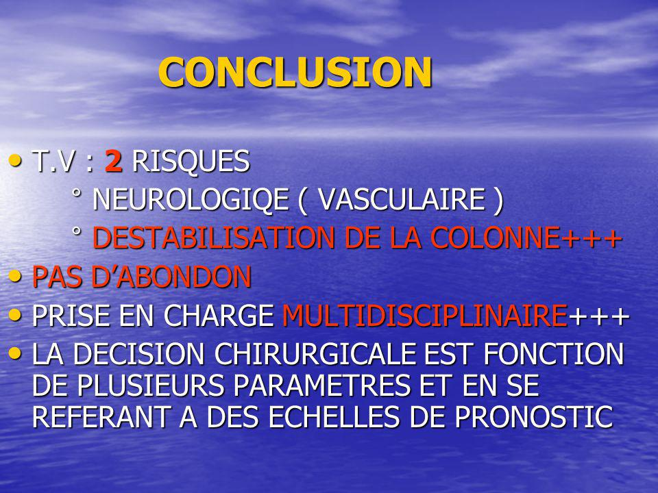 CONCLUSION CONCLUSION T.V : 2 RISQUES T.V : 2 RISQUES ° NEUROLOGIQE ( VASCULAIRE ) ° NEUROLOGIQE ( VASCULAIRE ) ° DESTABILISATION DE LA COLONNE+++ ° D