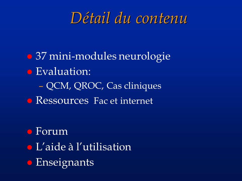 Détail du contenu l 37 mini-modules neurologie l Evaluation: –QCM, QROC, Cas cliniques l Ressources Fac et internet l Forum l Laide à lutilisation l Enseignants
