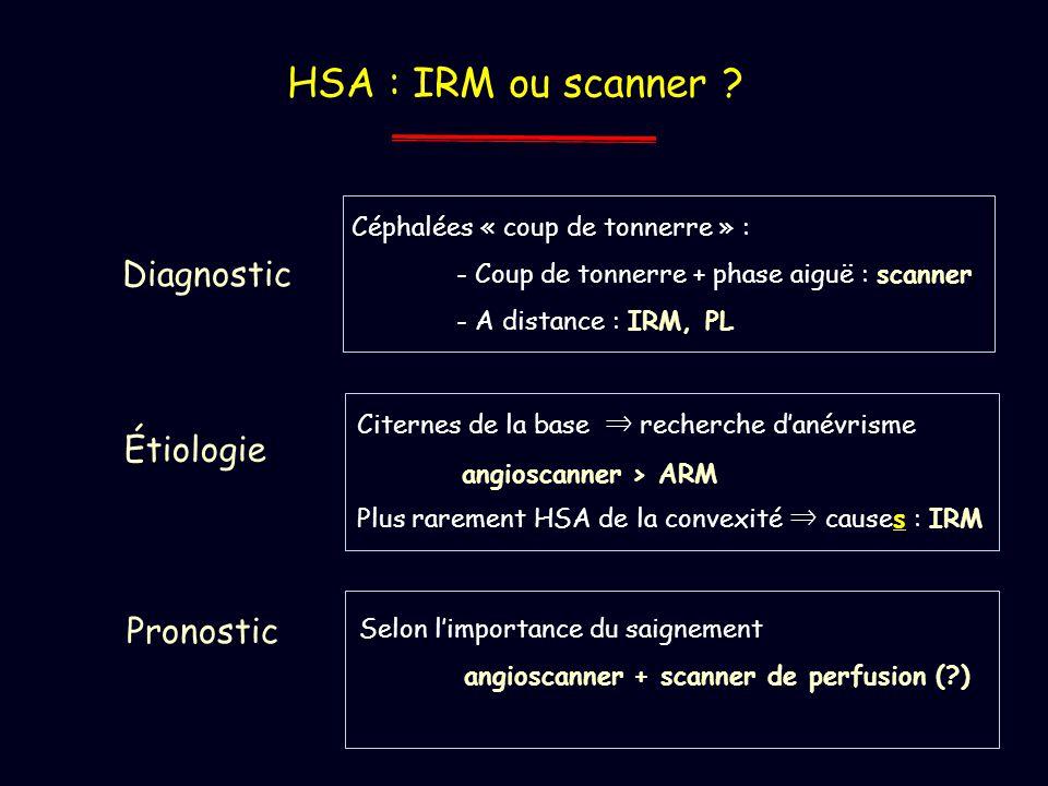 HSA : IRM ou scanner ? Céphalées « coup de tonnerre » : - Coup de tonnerre + phase aiguë : scanner - A distance : IRM, PL Diagnostic Étiologie Citerne