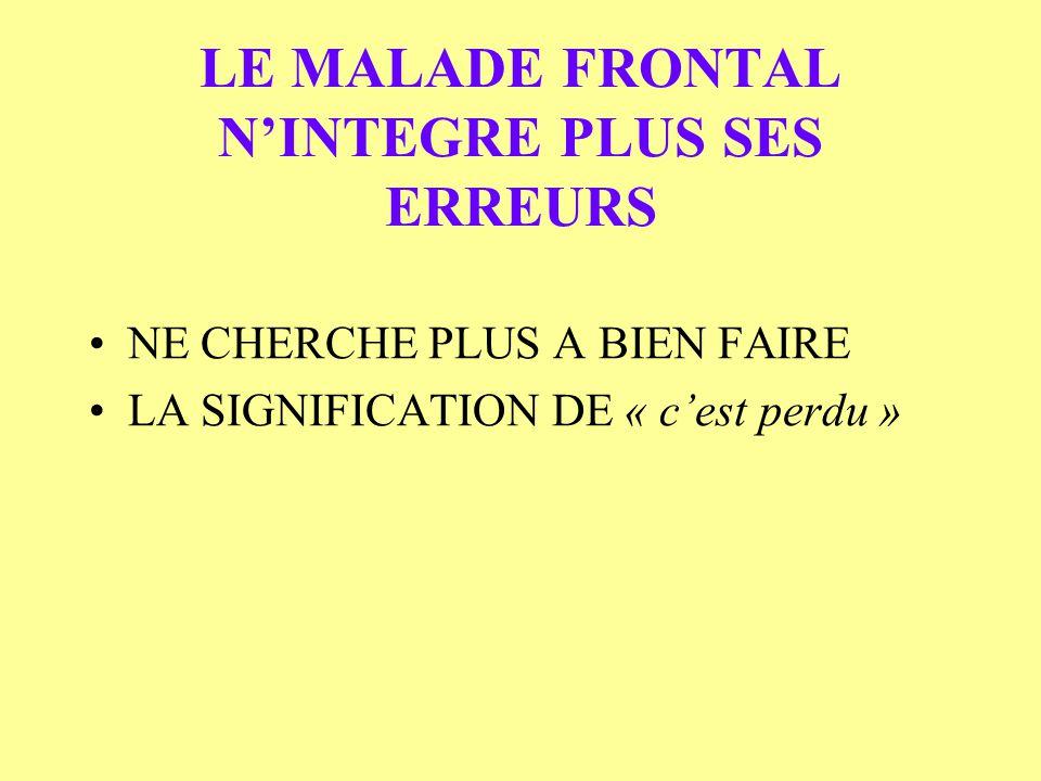 LE MALADE FRONTAL NINTEGRE PLUS SES ERREURS NE CHERCHE PLUS A BIEN FAIRE LA SIGNIFICATION DE « cest perdu »