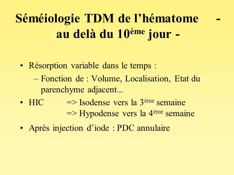 Séméiologie TDM de lhématome - au delà du 10 ème jour - Résorption variable dans le temps : –Fonction de : Volume, Localisation, Etat du parenchyme ad