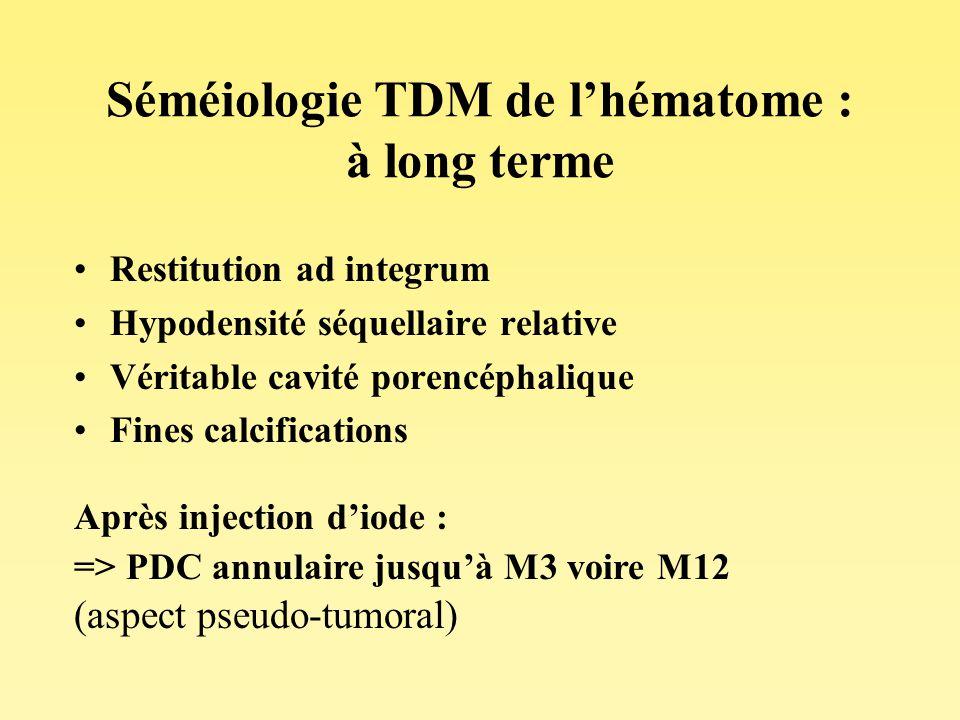 Séméiologie TDM de lhématome : à long terme Restitution ad integrum Hypodensité séquellaire relative Véritable cavité porencéphalique Fines calcificat