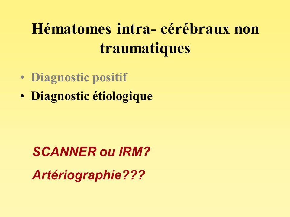 Hématomes intra- cérébraux non traumatiques Diagnostic positif Diagnostic étiologique SCANNER ou IRM? Artériographie???