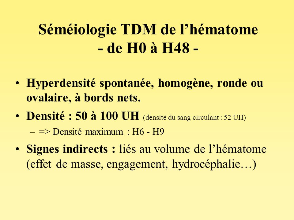 Séméiologie TDM de lhématome - de H0 à H48 - Hyperdensité spontanée, homogène, ronde ou ovalaire, à bords nets. Densité : 50 à 100 UH (densité du sang