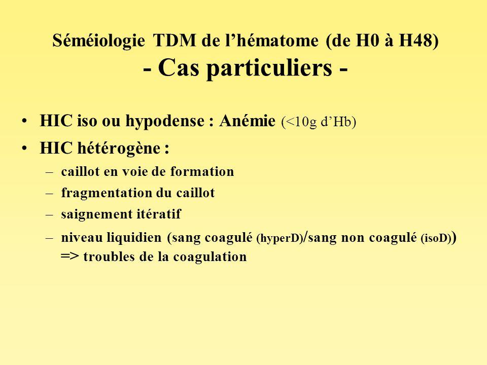 Séméiologie TDM de lhématome (de H0 à H48) - Cas particuliers - HIC iso ou hypodense : Anémie (<10g dHb) HIC hétérogène : –caillot en voie de formatio