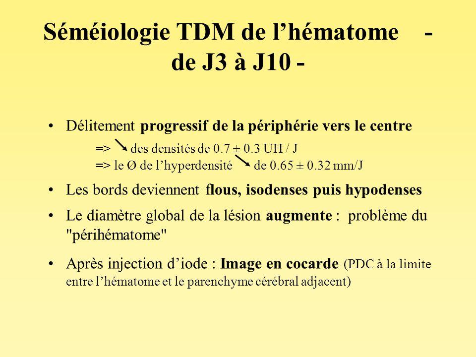 Séméiologie TDM de lhématome - de J3 à J10 - Délitement progressif de la périphérie vers le centre => des densités de 0.7 ± 0.3 UH / J => le Ø de lhyp