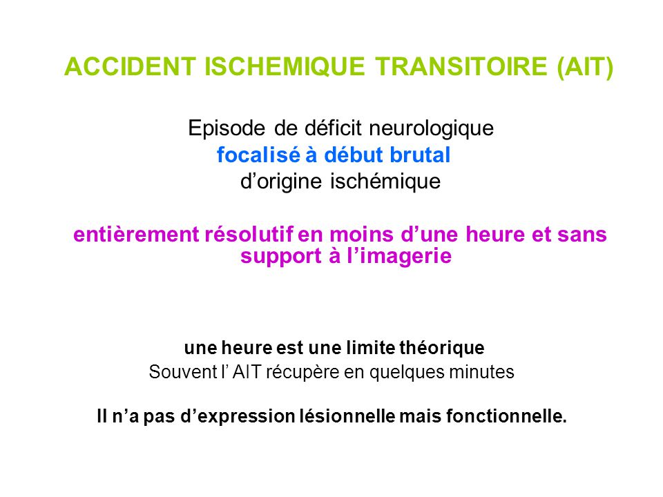 ACCIDENT ISCHEMIQUE TRANSITOIRE (AIT) 80% des cas dans le territoire carotidien: Déficit sensitif ou moteur dun hémicorps ou dun membre Troubles du langage Cécité monoculaire