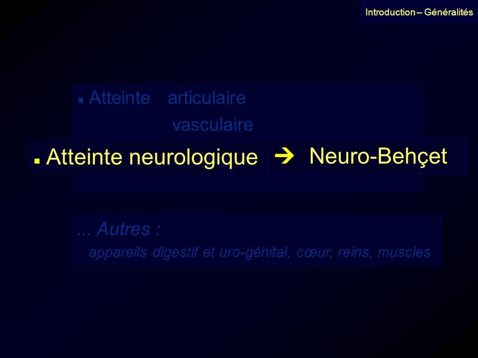 Introduction – Généralités Atteinte neurologique Neuro-Behçet Dénomination neuro-Behçet : Cavara et D Ermo 1954 1 er cas clinique : Knapp 1941 1 ere observation anatomo-pathologique : 1944