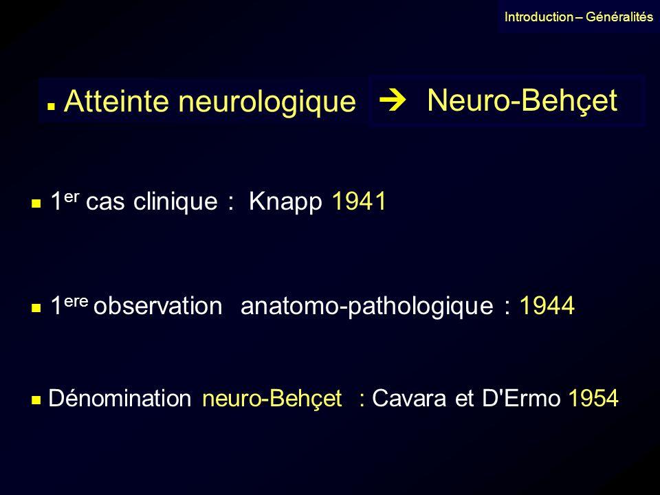 Introduction – Généralités Atteinte neurologique Neuro-Behçet Dénomination neuro-Behçet : Cavara et D'Ermo 1954 1 er cas clinique : Knapp 1941 1 ere o