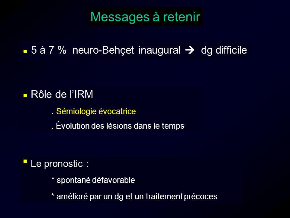 5 à 7 % neuro-Behçet inaugural dg difficile Messages à retenir Rôle de lIRM. Sémiologie évocatrice. Évolution des lésions dans le temps Le pronostic :