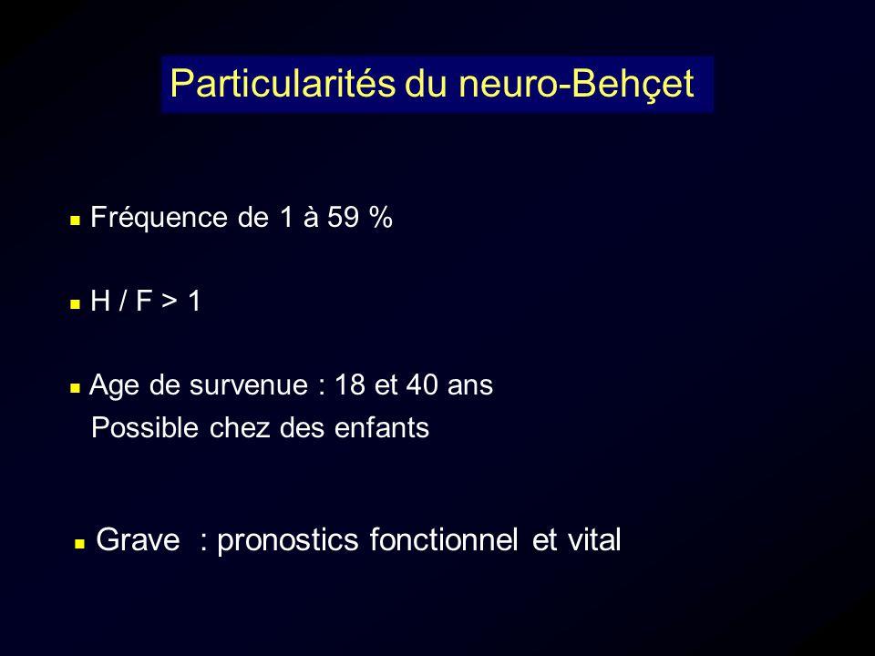 Grave : pronostics fonctionnel et vital Particularités du neuro-Behçet Fréquence de 1 à 59 % H / F > 1 Age de survenue : 18 et 40 ans Possible chez de