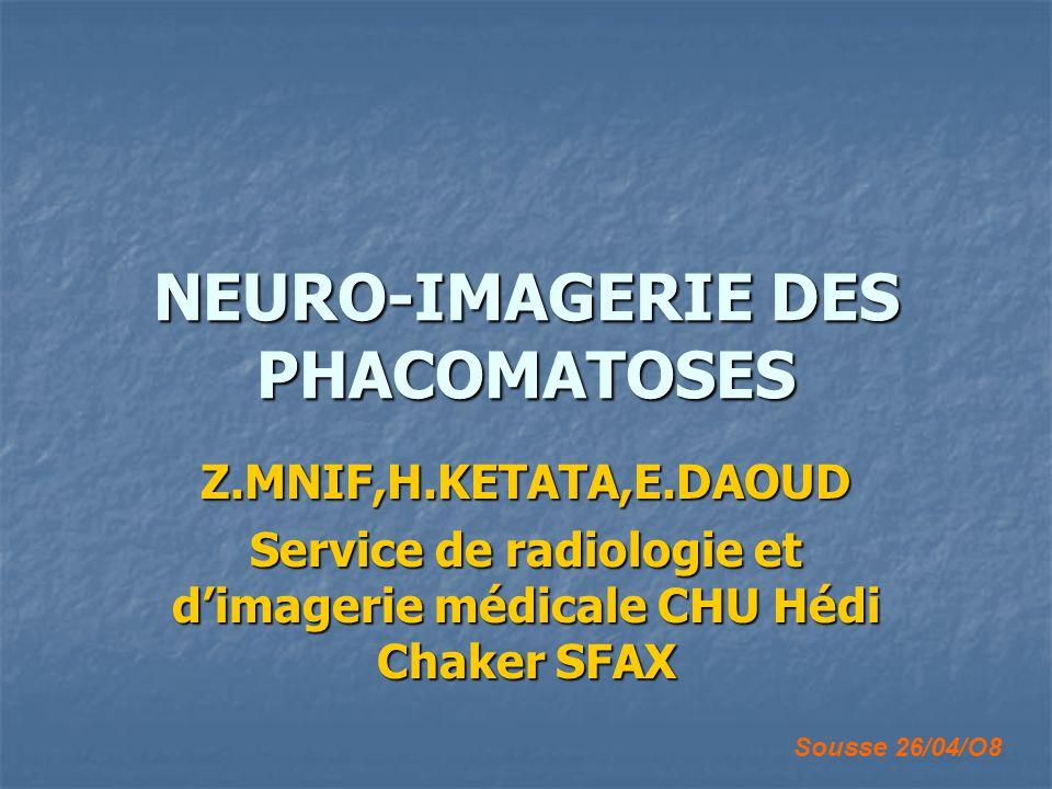 NEURO-IMAGERIE DES PHACOMATOSES Z.MNIF,H.KETATA,E.DAOUD Service de radiologie et dimagerie médicale CHU Hédi Chaker SFAX Sousse 26/04/O8