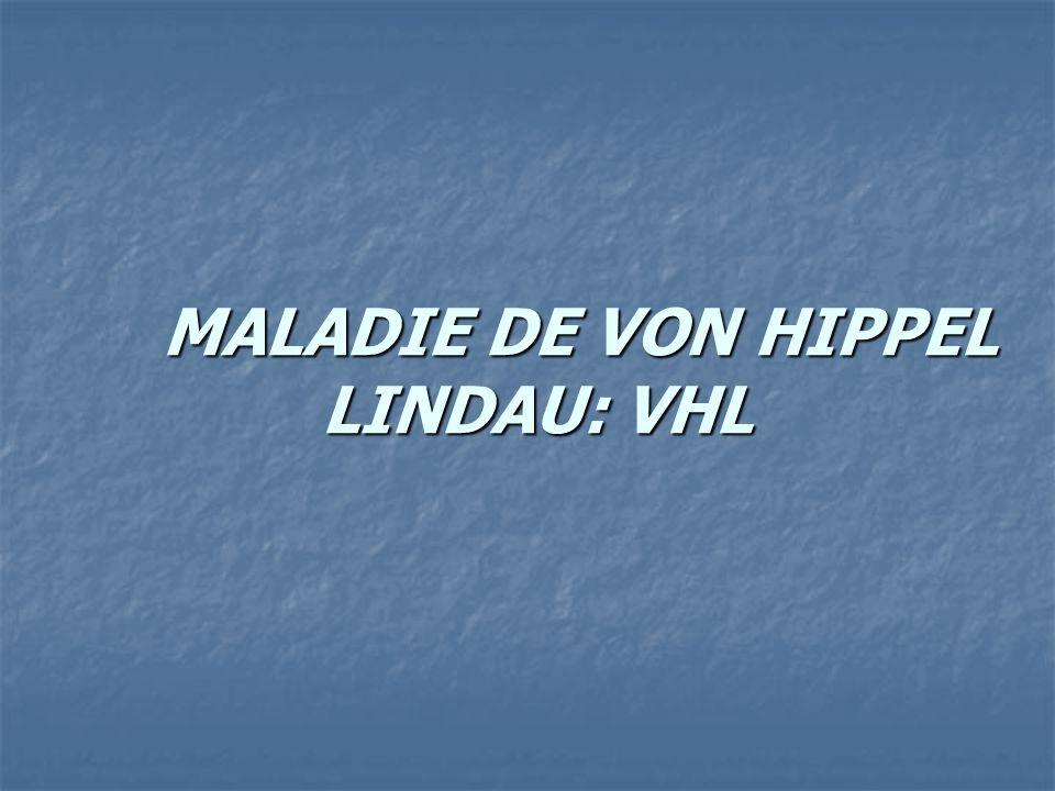 MALADIE DE VON HIPPEL LINDAU: VHL MALADIE DE VON HIPPEL LINDAU: VHL