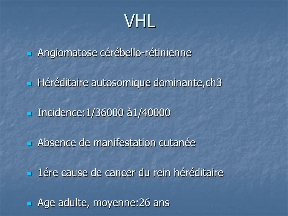 VHL Angiomatose cérébello-rétinienne Angiomatose cérébello-rétinienne Héréditaire autosomique dominante,ch3 Héréditaire autosomique dominante,ch3 Incidence:1/36000 à1/40000 Incidence:1/36000 à1/40000 Absence de manifestation cutanée Absence de manifestation cutanée 1ére cause de cancer du rein héréditaire 1ére cause de cancer du rein héréditaire Age adulte, moyenne:26 ans Age adulte, moyenne:26 ans