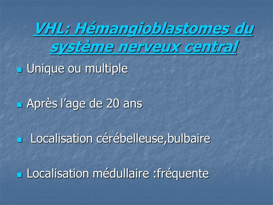 VHL: Hémangioblastomes du système nerveux central Unique ou multiple Unique ou multiple Après lage de 20 ans Après lage de 20 ans Localisation cérébelleuse,bulbaire Localisation cérébelleuse,bulbaire Localisation médullaire :fréquente Localisation médullaire :fréquente