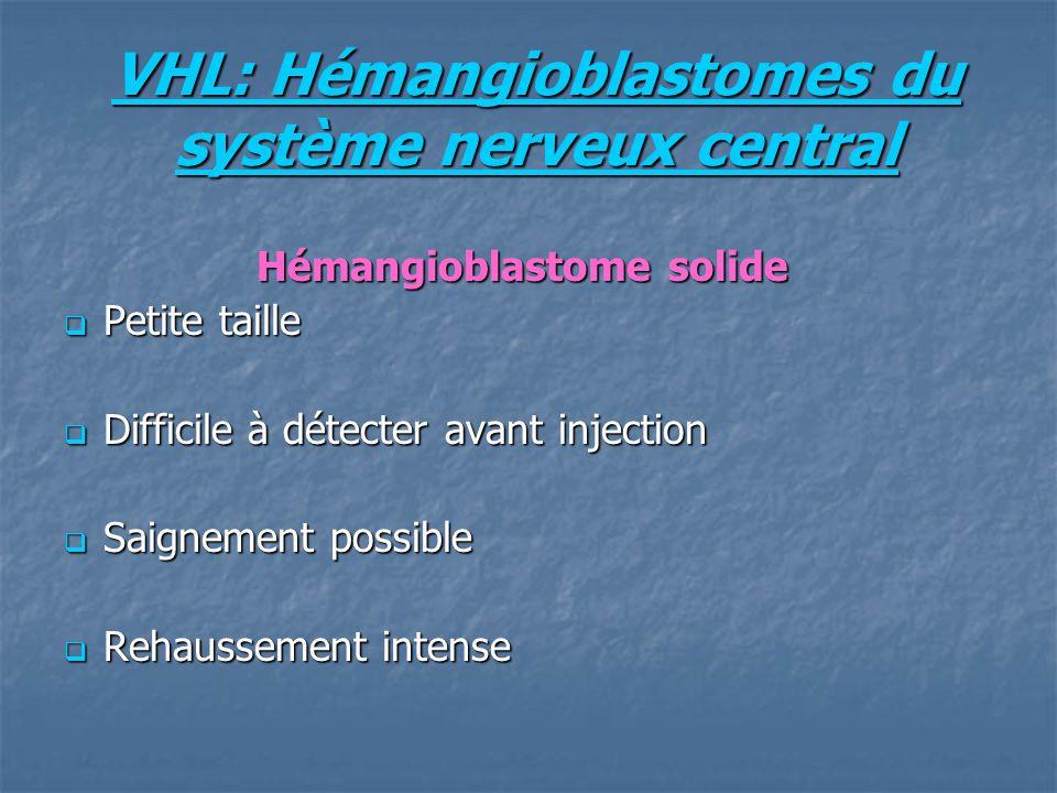 VHL: Hémangioblastomes du système nerveux central Hémangioblastome solide Hémangioblastome solide Petite taille Petite taille Difficile à détecter avant injection Difficile à détecter avant injection Saignement possible Saignement possible Rehaussement intense Rehaussement intense