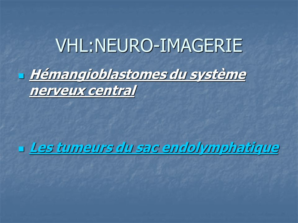 VHL:NEURO-IMAGERIE Hémangioblastomes du système nerveux central Hémangioblastomes du système nerveux central Les tumeurs du sac endolymphatique Les tu