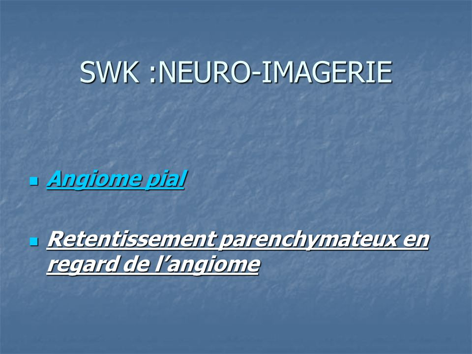 SWK :NEURO-IMAGERIE Angiome pial Angiome pial Retentissement parenchymateux en regard de langiome Retentissement parenchymateux en regard de langiome