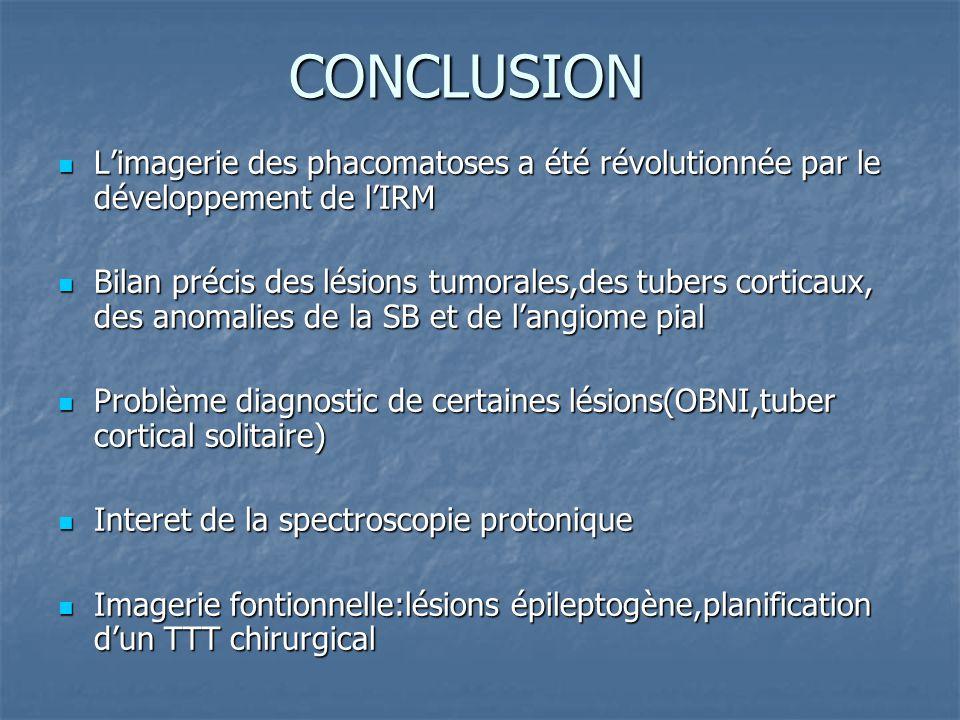CONCLUSION Limagerie des phacomatoses a été révolutionnée par le développement de lIRM Limagerie des phacomatoses a été révolutionnée par le développement de lIRM Bilan précis des lésions tumorales,des tubers corticaux, des anomalies de la SB et de langiome pial Bilan précis des lésions tumorales,des tubers corticaux, des anomalies de la SB et de langiome pial Problème diagnostic de certaines lésions(OBNI,tuber cortical solitaire) Problème diagnostic de certaines lésions(OBNI,tuber cortical solitaire) Interet de la spectroscopie protonique Interet de la spectroscopie protonique Imagerie fontionnelle:lésions épileptogène,planification dun TTT chirurgical Imagerie fontionnelle:lésions épileptogène,planification dun TTT chirurgical