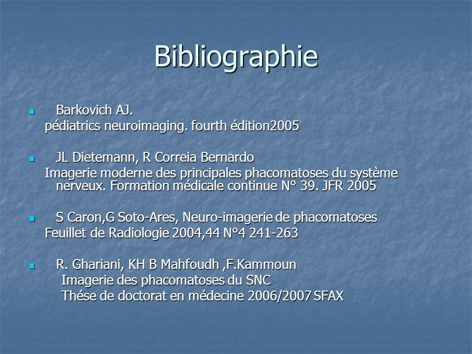 Bibliographie Barkovich AJ. Barkovich AJ. pédiatrics neuroimaging. fourth édition2005 pédiatrics neuroimaging. fourth édition2005 JL Dietemann, R Corr