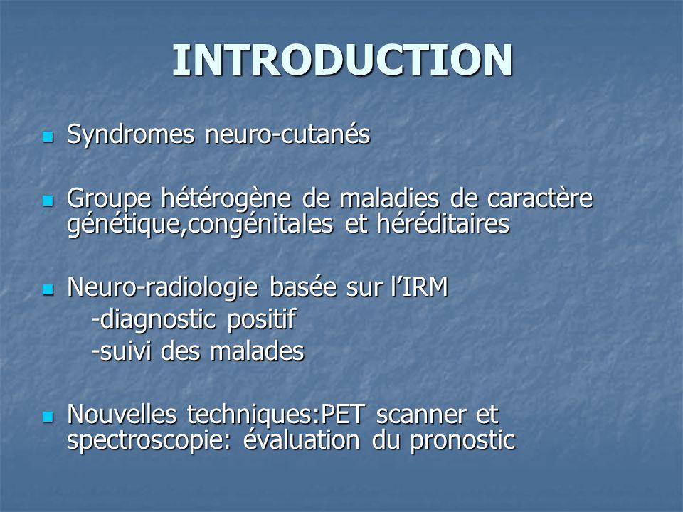 INTRODUCTION Syndromes neuro-cutanés Syndromes neuro-cutanés Groupe hétérogène de maladies de caractère génétique,congénitales et héréditaires Groupe hétérogène de maladies de caractère génétique,congénitales et héréditaires Neuro-radiologie basée sur lIRM Neuro-radiologie basée sur lIRM -diagnostic positif -diagnostic positif -suivi des malades -suivi des malades Nouvelles techniques:PET scanner et spectroscopie: évaluation du pronostic Nouvelles techniques:PET scanner et spectroscopie: évaluation du pronostic