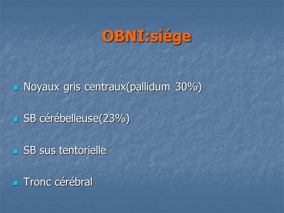 OBNI:siége OBNI:siége Noyaux gris centraux(pallidum 30%) Noyaux gris centraux(pallidum 30%) SB cérébelleuse(23%) SB cérébelleuse(23%) SB sus tentorielle SB sus tentorielle Tronc cérébral Tronc cérébral