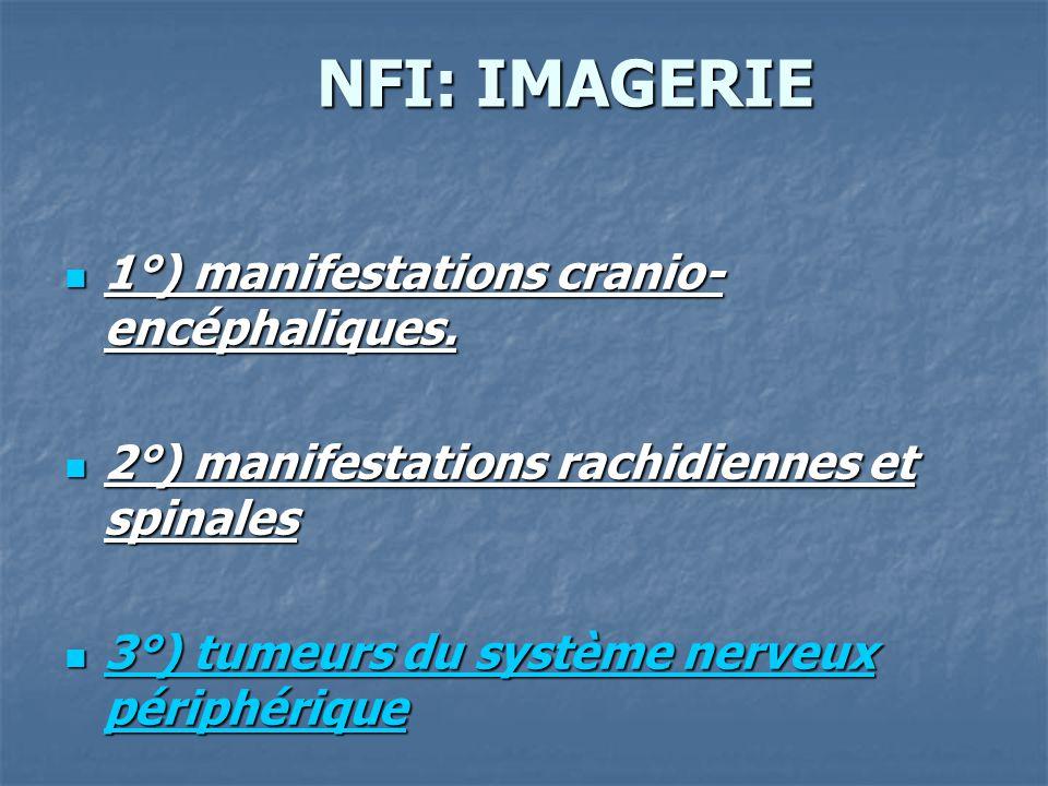 NFI: IMAGERIE NFI: IMAGERIE 1°) manifestations cranio- encéphaliques. 1°) manifestations cranio- encéphaliques. 2°) manifestations rachidiennes et spi