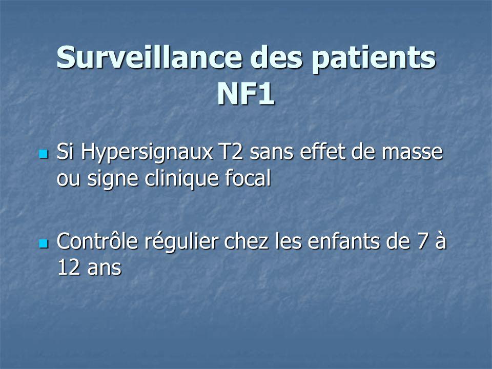 Surveillance des patients NF1 Si Hypersignaux T2 sans effet de masse ou signe clinique focal Si Hypersignaux T2 sans effet de masse ou signe clinique focal Contrôle régulier chez les enfants de 7 à 12 ans Contrôle régulier chez les enfants de 7 à 12 ans