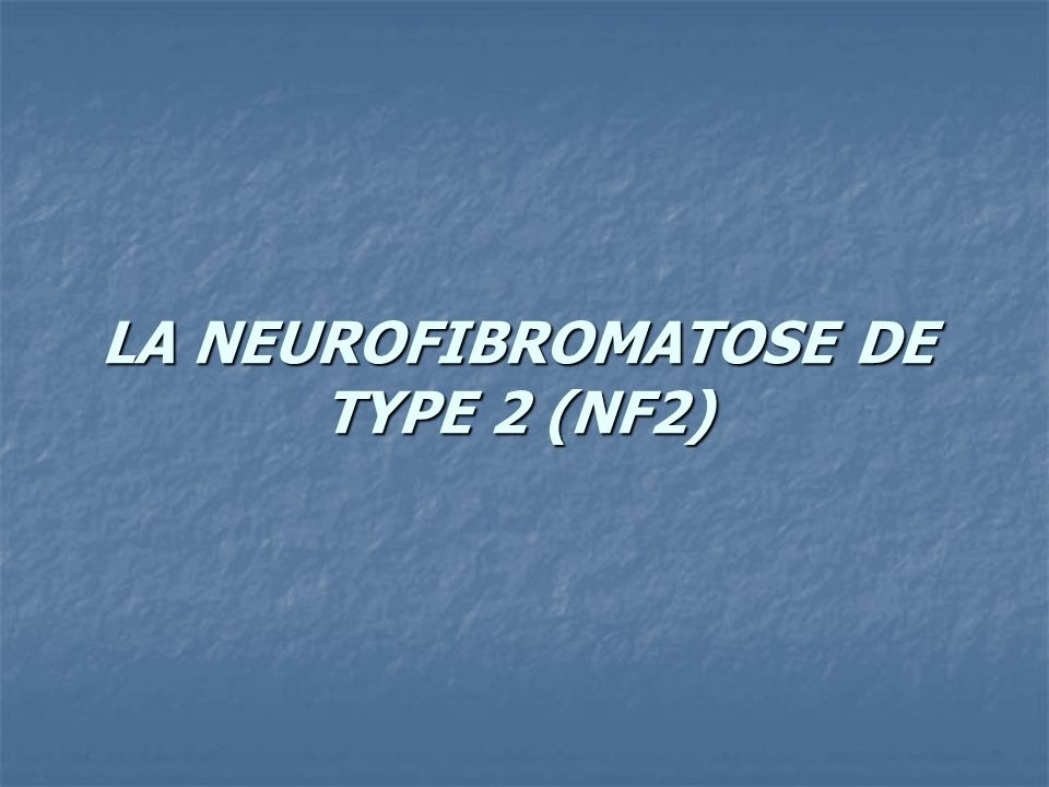 LA NEUROFIBROMATOSE DE TYPE 2 (NF2)