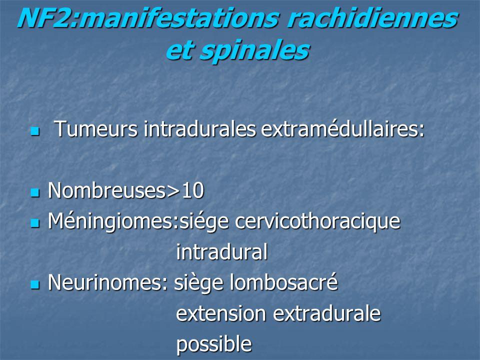 NF2:manifestations rachidiennes et spinales Tumeurs intradurales extramédullaires: Tumeurs intradurales extramédullaires: Nombreuses>10 Nombreuses>10 Méningiomes:siége cervicothoracique Méningiomes:siége cervicothoracique intradural intradural Neurinomes: siège lombosacré Neurinomes: siège lombosacré extension extradurale extension extradurale possible possible