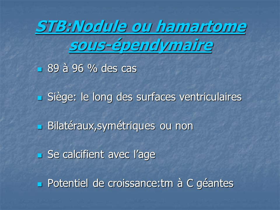 STB:Nodule ou hamartome sous-épendymaire 89 à 96 % des cas 89 à 96 % des cas Siège: le long des surfaces ventriculaires Siège: le long des surfaces ventriculaires Bilatéraux,symétriques ou non Bilatéraux,symétriques ou non Se calcifient avec lage Se calcifient avec lage Potentiel de croissance:tm à C géantes Potentiel de croissance:tm à C géantes