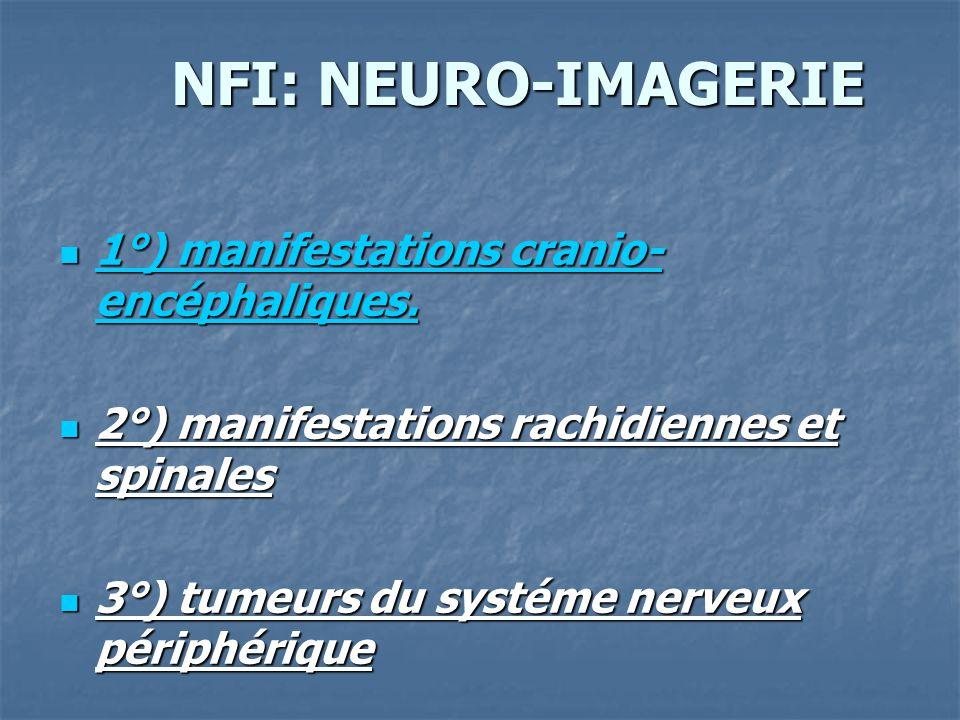 NFI: NEURO-IMAGERIE NFI: NEURO-IMAGERIE 1°) manifestations cranio- encéphaliques. 1°) manifestations cranio- encéphaliques. 2°) manifestations rachidi