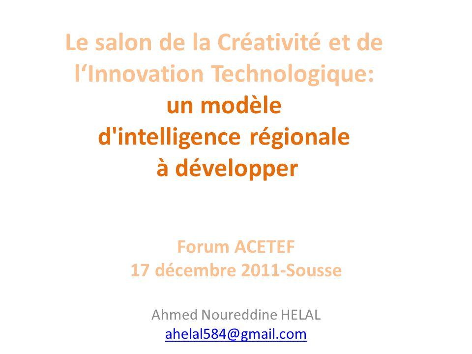 Le salon de la Créativité et de lInnovation Technologique: un modèle d intelligence régionale à développer Forum ACETEF 17 décembre 2011-Sousse Ahmed Noureddine HELAL ahelal584@gmail.com