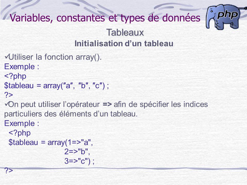 Variables, constantes et types de donnéesTableaux Initialisation dun tableau Utiliser la fonction array(). Exemple : <?php $tableau = array(a, b, c) ;