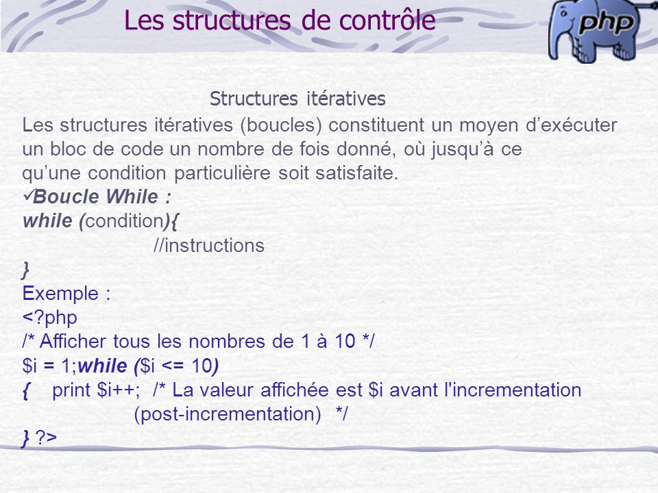 Les structures de contrôle Structures itératives Les structures itératives (boucles) constituent un moyen dexécuter un bloc de code un nombre de fois