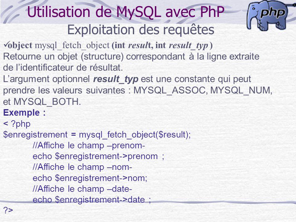 Utilisation de MySQL avec PhP Exploitation des requêtes object mysql_fetch_object (int result, int result_typ ) Retourne un objet (structure) correspo