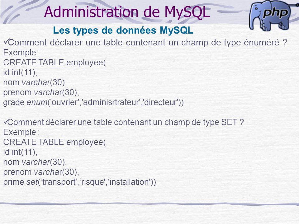 Administration de MySQL Les types de données MySQL Comment déclarer une table contenant un champ de type énuméré ? Exemple : CREATE TABLE employee( id