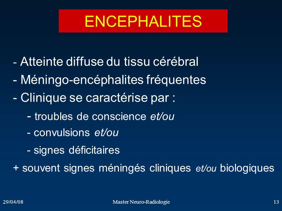 29/04/08Master Neuro-Radiologie13 - Atteinte diffuse du tissu cérébral - Méningo-encéphalites fréquentes - Clinique se caractérise par : - troubles de