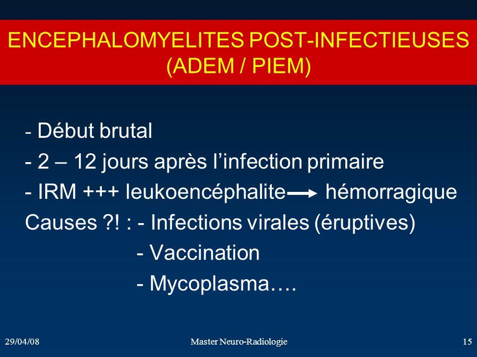 29/04/08Master Neuro-Radiologie15 ENCEPHALOMYELITES POST-INFECTIEUSES (ADEM / PIEM) - Début brutal - 2 – 12 jours après linfection primaire - IRM +++
