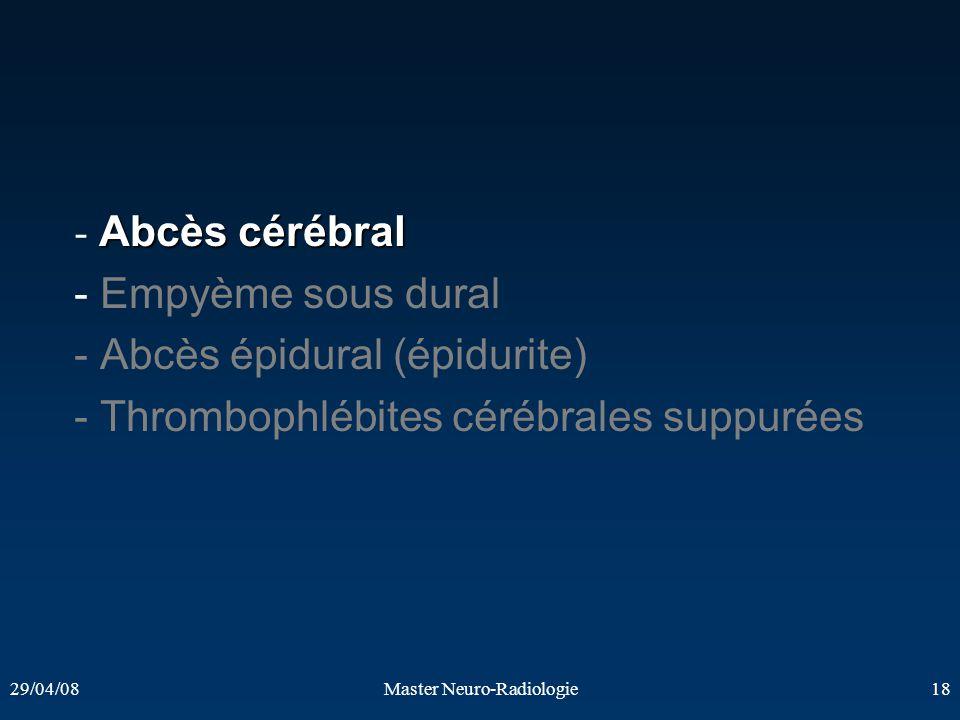 29/04/08Master Neuro-Radiologie18 Abcès cérébral - Abcès cérébral - Empyème sous dural - Abcès épidural (épidurite) - Thrombophlébites cérébrales supp