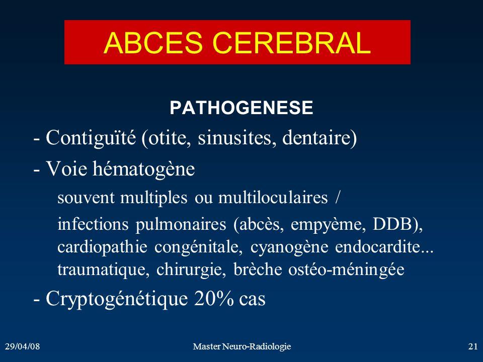 29/04/08Master Neuro-Radiologie21 PATHOGENESE - Contiguïté (otite, sinusites, dentaire) - Voie hématogène souvent multiples ou multiloculaires / infec