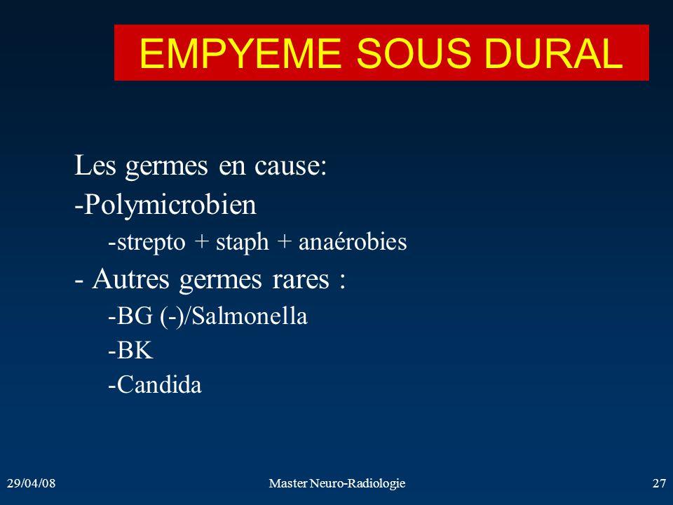 29/04/08Master Neuro-Radiologie27 Les germes en cause: -Polymicrobien -strepto + staph + anaérobies - Autres germes rares : -BG (-)/Salmonella -BK -Ca