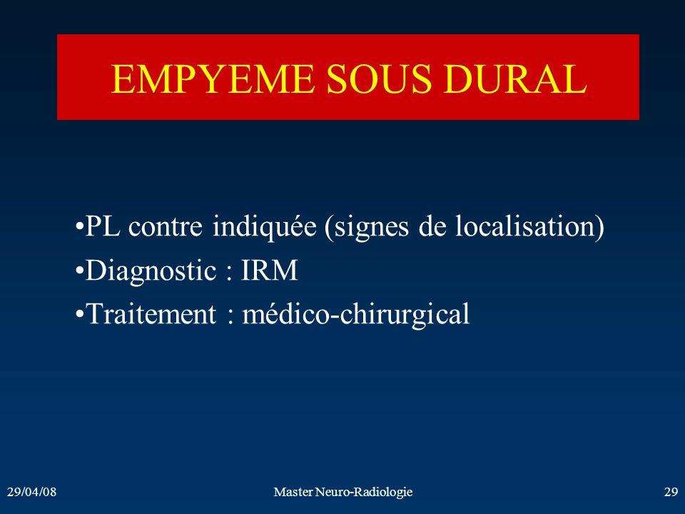 29/04/08Master Neuro-Radiologie29 EMPYEME SOUS DURAL PL contre indiquée (signes de localisation) Diagnostic : IRM Traitement : médico-chirurgical