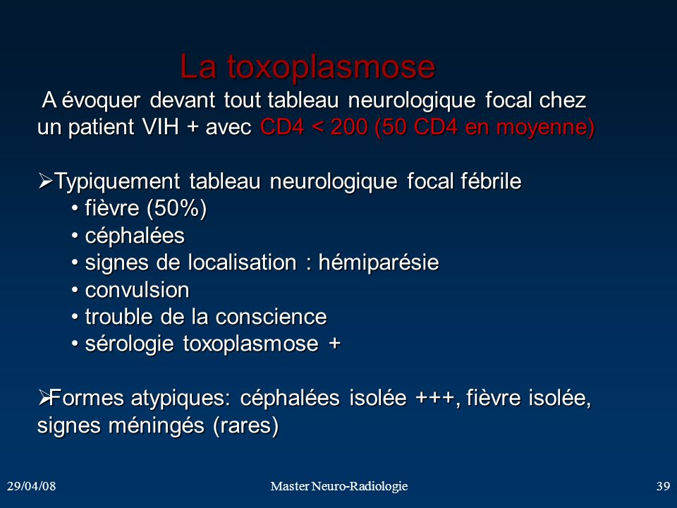 29/04/08Master Neuro-Radiologie39 La toxoplasmose La toxoplasmose A évoquer devant tout tableau neurologique focal chez un patient VIH + avec CD4 < 20