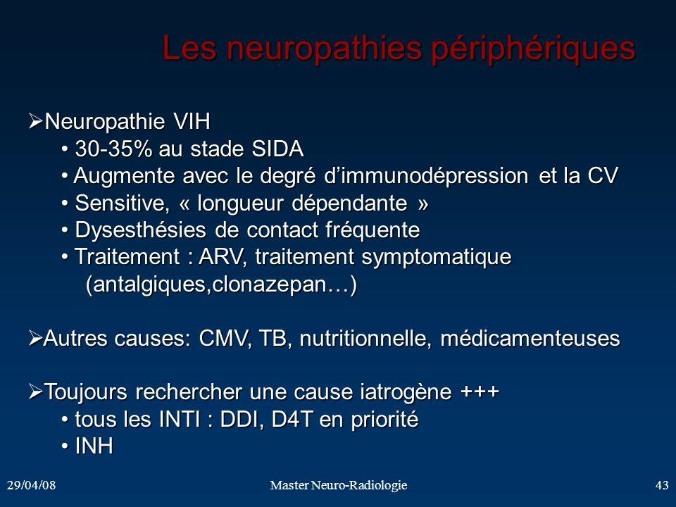 29/04/08Master Neuro-Radiologie43 Les neuropathies périphériques Neuropathie VIH Neuropathie VIH 30-35% au stade SIDA 30-35% au stade SIDA Augmente av