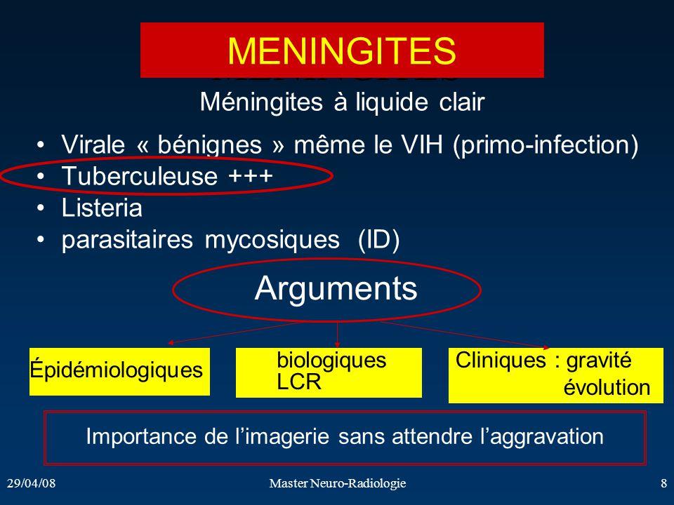 29/04/08Master Neuro-Radiologie8 MENINGITES Méningites à liquide clair Virale « bénignes » même le VIH (primo-infection) Tuberculeuse +++ Listeria par